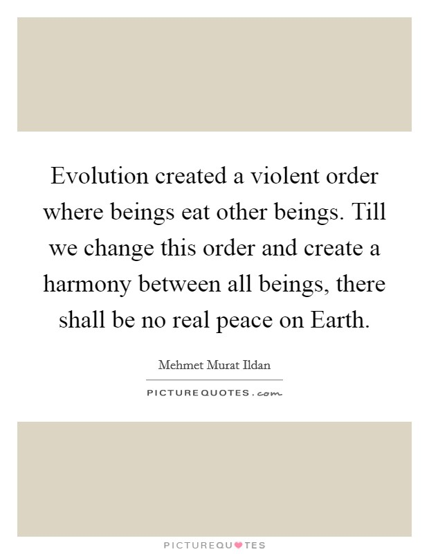 Evolution created a violent order where beings eat other beings. Till we change this order and create a harmony between all beings, there shall be no real peace on Earth Picture Quote #1