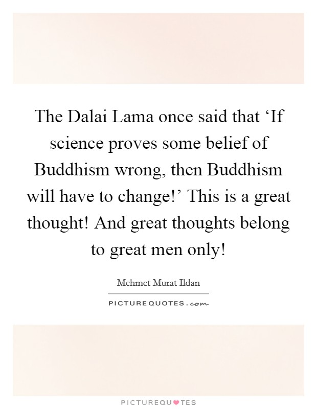 The Dalai Lama once said that 'If science proves some belief of Buddhism wrong, then Buddhism will have to change!' This is a great thought! And great thoughts belong to great men only! Picture Quote #1