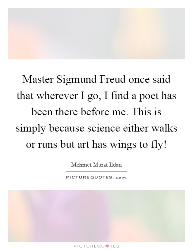 Master Sigmund Freud once said that wherever I go, I find a poet has been there before me. This is simply because science either walks or runs but art has wings to fly! Picture Quote #1