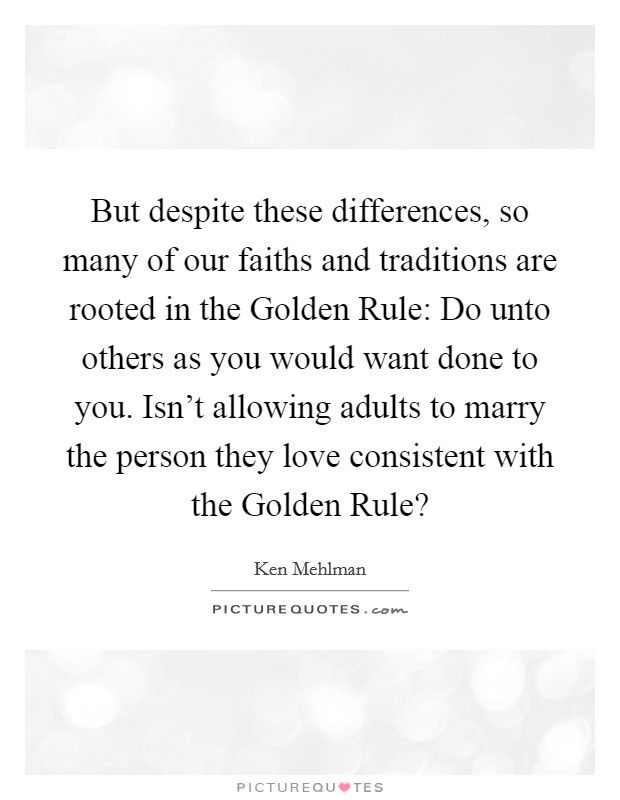But despite these differences, so many of our faiths and traditions are rooted in the Golden Rule: Do unto others as you would want done to you. Isn't allowing adults to marry the person they love consistent with the Golden Rule? Picture Quote #1