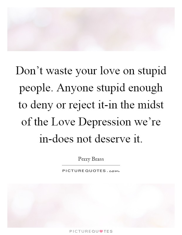 Don't waste your love on stupid people. Anyone stupid enough to deny or reject it-in the midst of the Love Depression we're in-does not deserve it Picture Quote #1