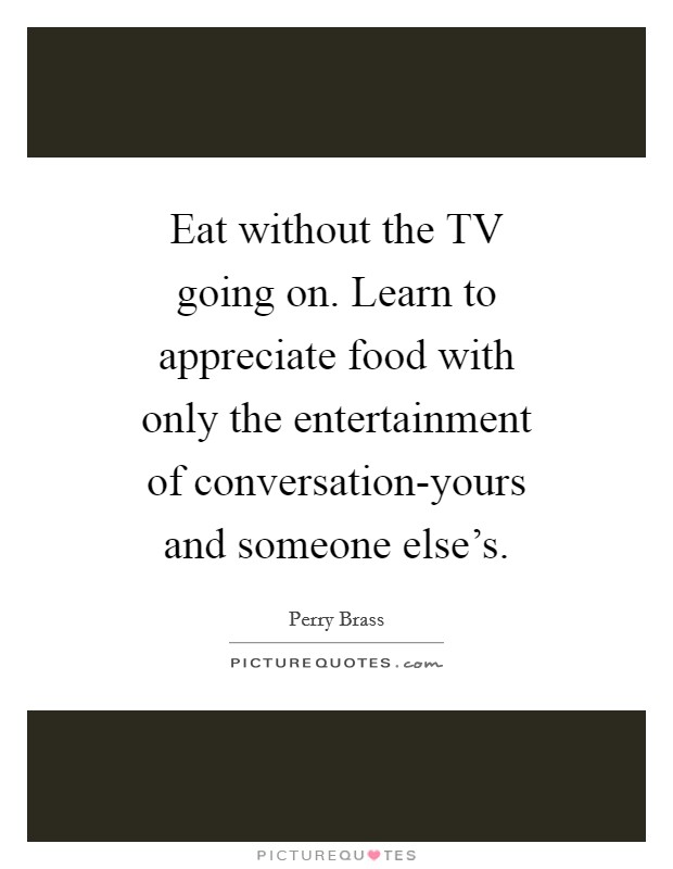 Eat without the TV going on. Learn to appreciate food with only the entertainment of conversation-yours and someone else's Picture Quote #1