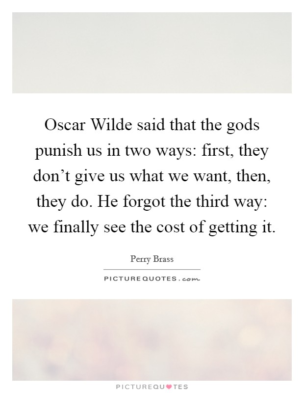 Oscar Wilde said that the gods punish us in two ways: first, they don't give us what we want, then, they do. He forgot the third way: we finally see the cost of getting it Picture Quote #1