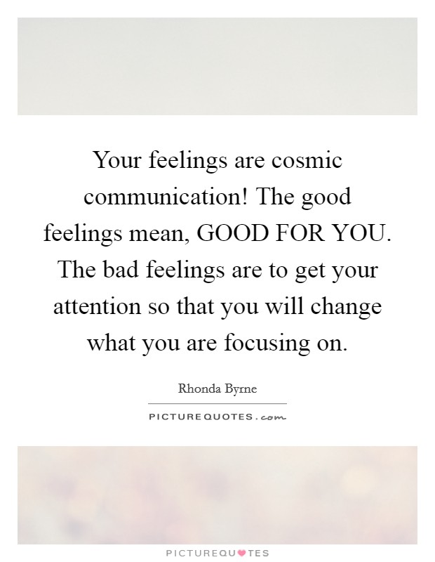 Your feelings are cosmic communication! The good feelings mean, GOOD FOR YOU. The bad feelings are to get your attention so that you will change what you are focusing on Picture Quote #1