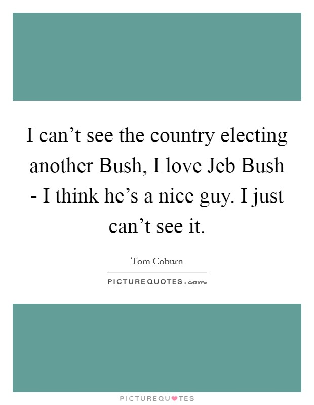 I can't see the country electing another Bush, I love Jeb Bush - I think he's a nice guy. I just can't see it Picture Quote #1