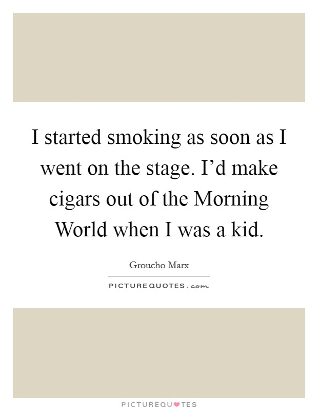 I started smoking as soon as I went on the stage. I'd make cigars out of the Morning World when I was a kid Picture Quote #1