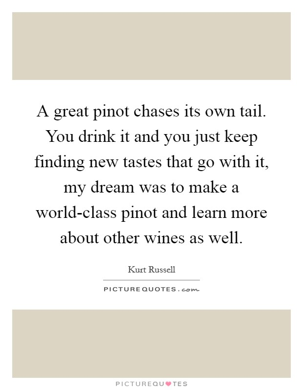 A great pinot chases its own tail. You drink it and you just keep finding new tastes that go with it, my dream was to make a world-class pinot and learn more about other wines as well Picture Quote #1