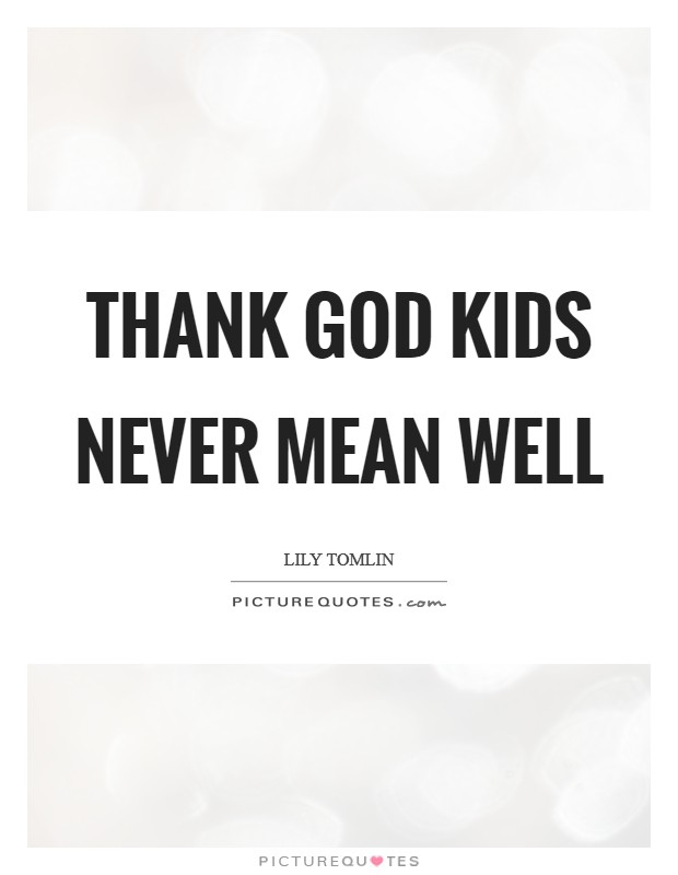 Thank God kids never mean well Picture Quote #1