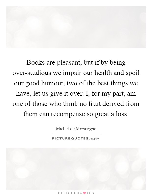 Books are pleasant, but if by being over-studious we impair our health and spoil our good humour, two of the best things we have, let us give it over. I, for my part, am one of those who think no fruit derived from them can recompense so great a loss Picture Quote #1