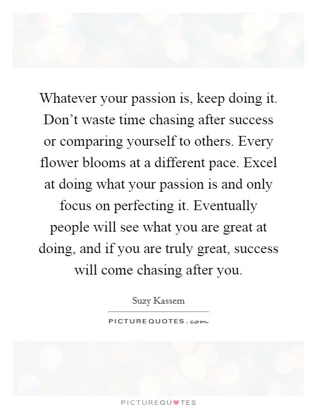 Whatever your passion is, keep doing it. Don't waste time chasing after success or comparing yourself to others. Every flower blooms at a different pace. Excel at doing what your passion is and only focus on perfecting it. Eventually people will see what you are great at doing, and if you are truly great, success will come chasing after you Picture Quote #1