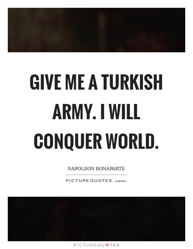 Give Me a Turkish Army. I will Conquer world Picture Quote #1