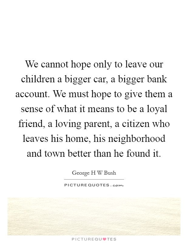We cannot hope only to leave our children a bigger car, a bigger bank account. We must hope to give them a sense of what it means to be a loyal friend, a loving parent, a citizen who leaves his home, his neighborhood and town better than he found it Picture Quote #1