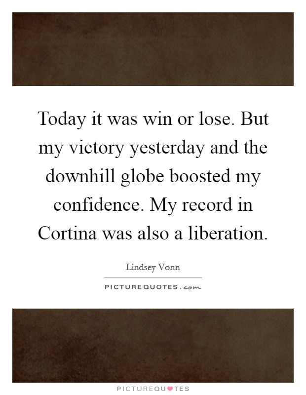 Today it was win or lose. But my victory yesterday and the downhill globe boosted my confidence. My record in Cortina was also a liberation Picture Quote #1
