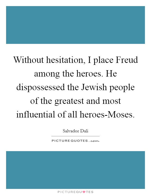 Without hesitation, I place Freud among the heroes. He dispossessed the Jewish people of the greatest and most influential of all heroes-Moses Picture Quote #1
