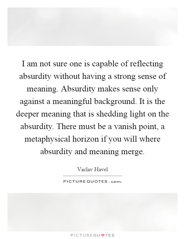 I am not sure one is capable of reflecting absurdity without having a strong sense of meaning. Absurdity makes sense only against a meaningful background. It is the deeper meaning that is shedding light on the absurdity. There must be a vanish point, a metaphysical horizon if you will where absurdity and meaning merge Picture Quote #1