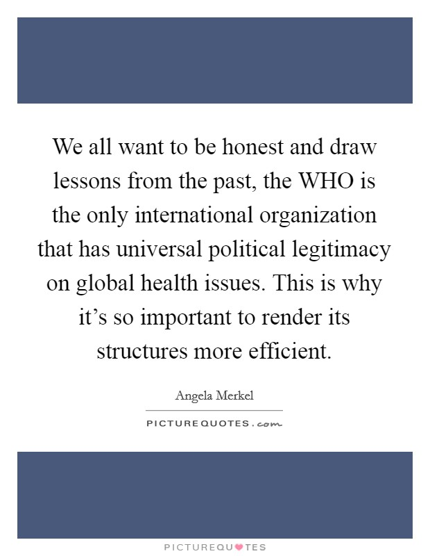 We all want to be honest and draw lessons from the past, the WHO is the only international organization that has universal political legitimacy on global health issues. This is why it's so important to render its structures more efficient Picture Quote #1