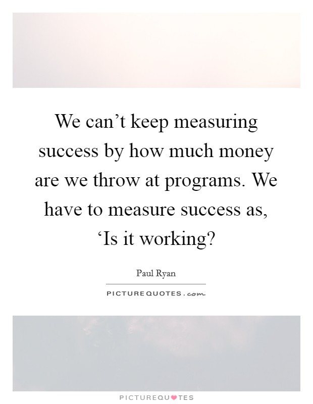 We can't keep measuring success by how much money are we throw at programs. We have to measure success as, 'Is it working? Picture Quote #1