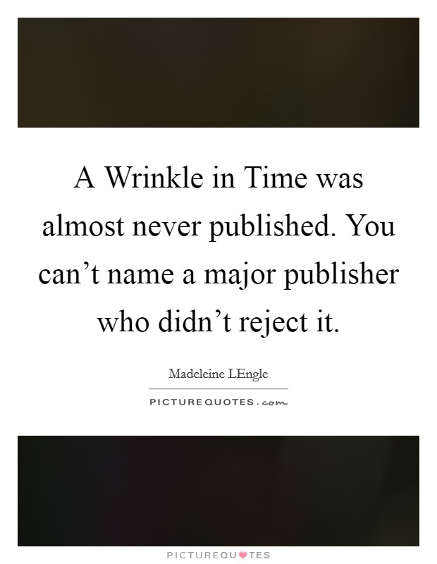 A Wrinkle in Time was almost never published. You can't name a major publisher who didn't reject it Picture Quote #1