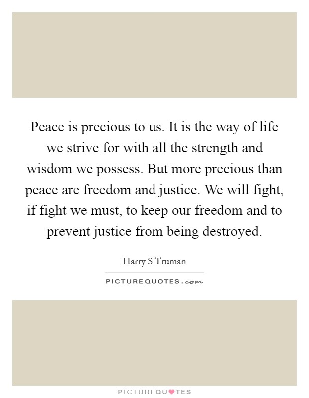 Peace is precious to us. It is the way of life we strive for with all the strength and wisdom we possess. But more precious than peace are freedom and justice. We will fight, if fight we must, to keep our freedom and to prevent justice from being destroyed Picture Quote #1