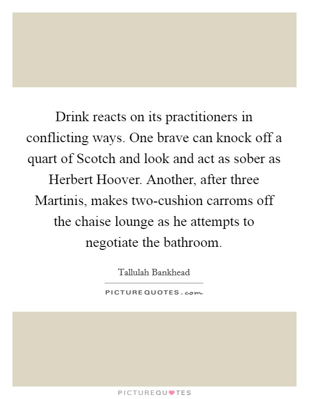 Drink reacts on its practitioners in conflicting ways. One brave can knock off a quart of Scotch and look and act as sober as Herbert Hoover. Another, after three Martinis, makes two-cushion carroms off the chaise lounge as he attempts to negotiate the bathroom Picture Quote #1