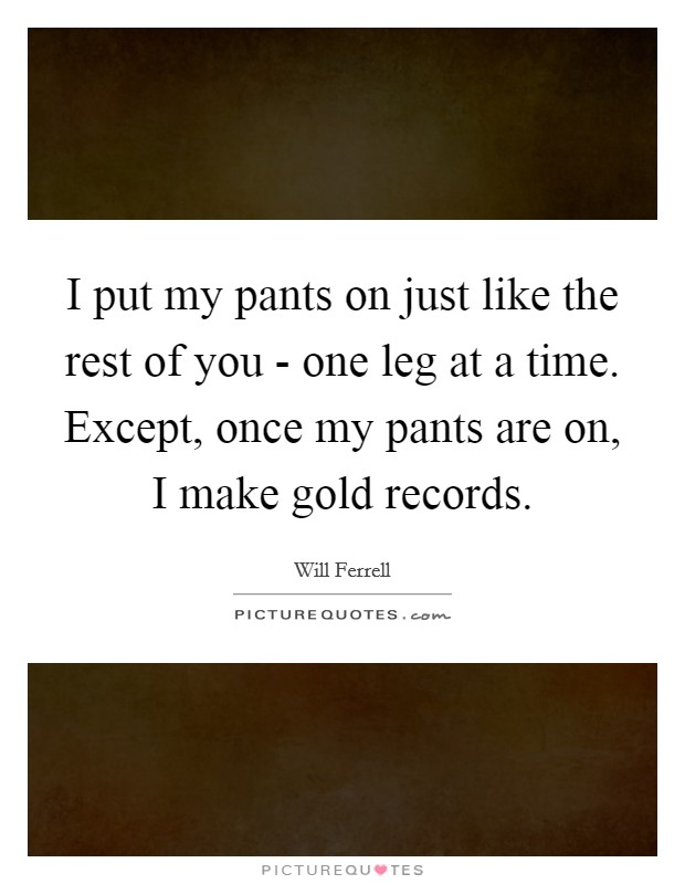 I put my pants on just like the rest of you - one leg at a time. Except, once my pants are on, I make gold records Picture Quote #1