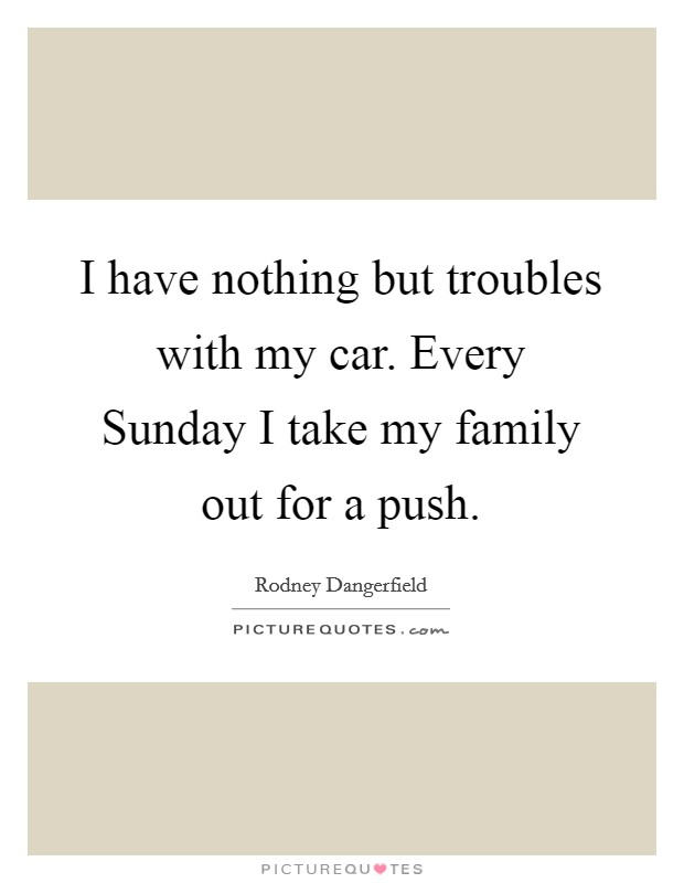 I have nothing but troubles with my car. Every Sunday I take my family out for a push Picture Quote #1