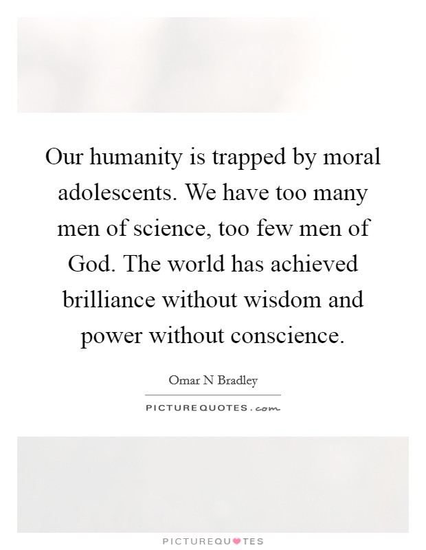 Our humanity is trapped by moral adolescents. We have too many men of science, too few men of God. The world has achieved brilliance without wisdom and power without conscience Picture Quote #1