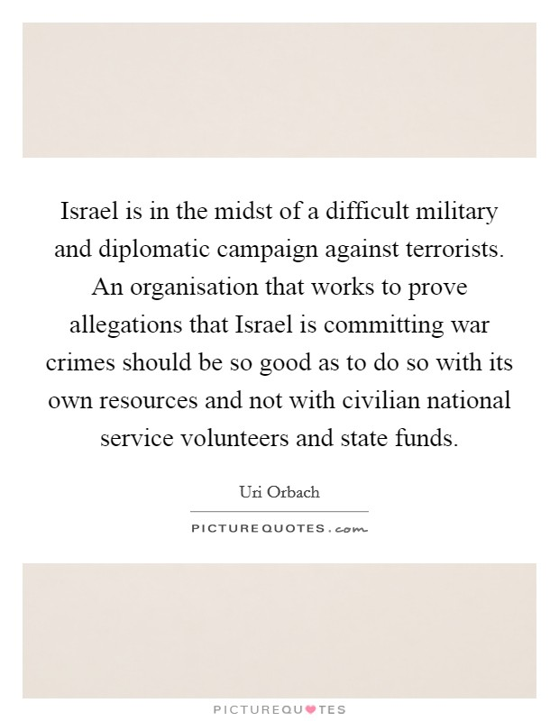 Israel is in the midst of a difficult military and diplomatic campaign against terrorists. An organisation that works to prove allegations that Israel is committing war crimes should be so good as to do so with its own resources and not with civilian national service volunteers and state funds Picture Quote #1