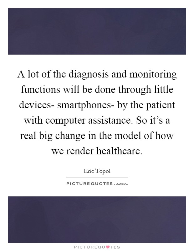 A lot of the diagnosis and monitoring functions will be done through little devices- smartphones- by the patient with computer assistance. So it's a real big change in the model of how we render healthcare Picture Quote #1