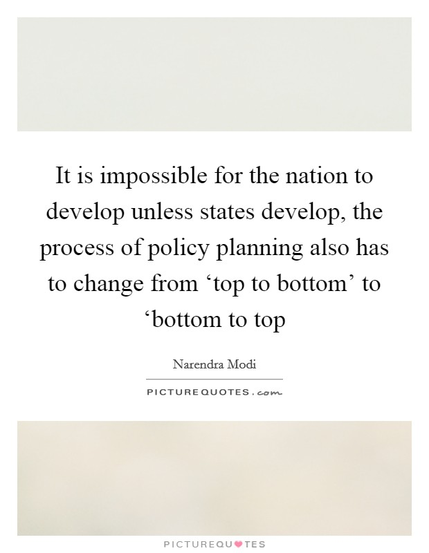 It is impossible for the nation to develop unless states develop, the process of policy planning also has to change from 'top to bottom' to 'bottom to top Picture Quote #1