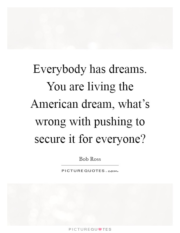 Everybody has dreams. You are living the American dream, what's wrong with pushing to secure it for everyone? Picture Quote #1