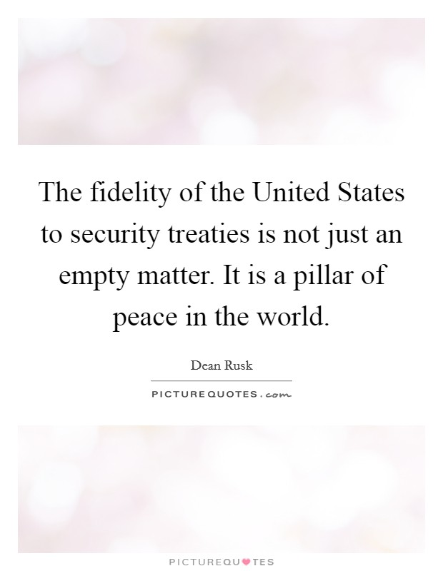 The fidelity of the United States to security treaties is not just an empty matter. It is a pillar of peace in the world Picture Quote #1