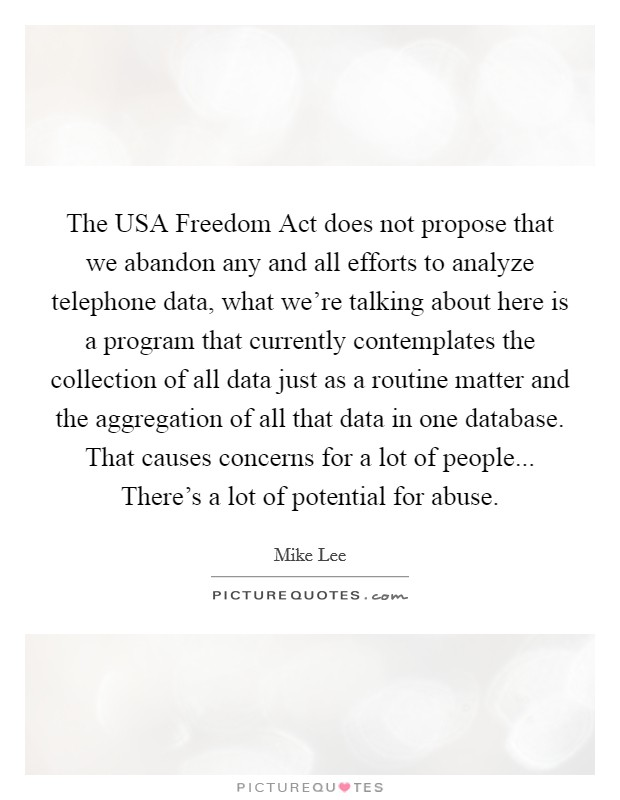 The USA Freedom Act does not propose that we abandon any and all efforts to analyze telephone data, what we're talking about here is a program that currently contemplates the collection of all data just as a routine matter and the aggregation of all that data in one database. That causes concerns for a lot of people... There's a lot of potential for abuse Picture Quote #1