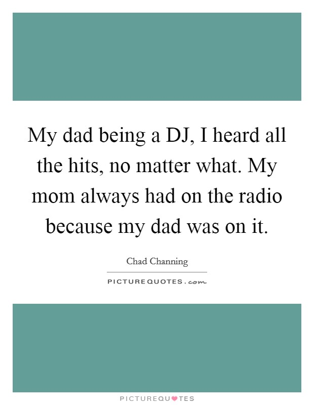 My dad being a DJ, I heard all the hits, no matter what. My mom always had on the radio because my dad was on it Picture Quote #1
