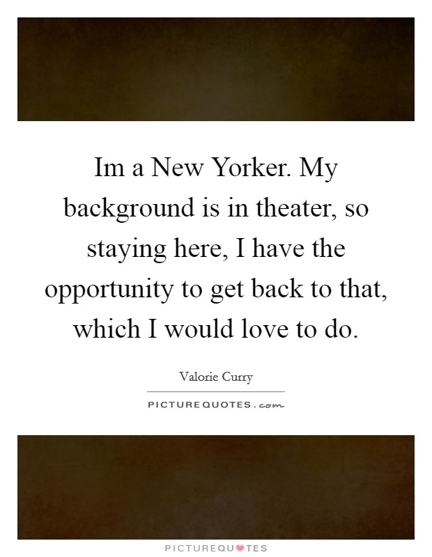Im a New Yorker. My background is in theater, so staying here, I have the opportunity to get back to that, which I would love to do Picture Quote #1