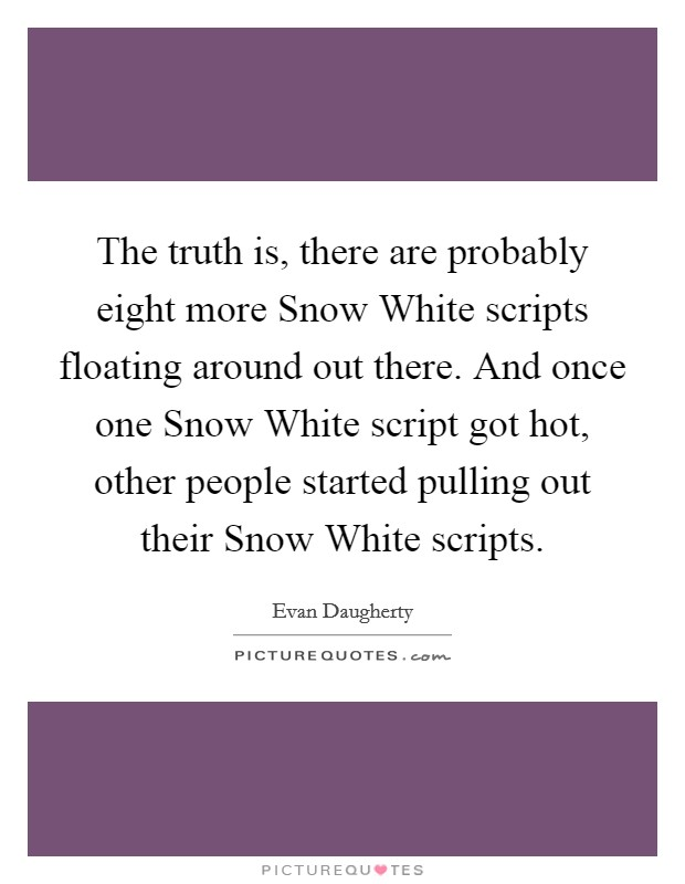 The truth is, there are probably eight more Snow White scripts floating around out there. And once one Snow White script got hot, other people started pulling out their Snow White scripts Picture Quote #1