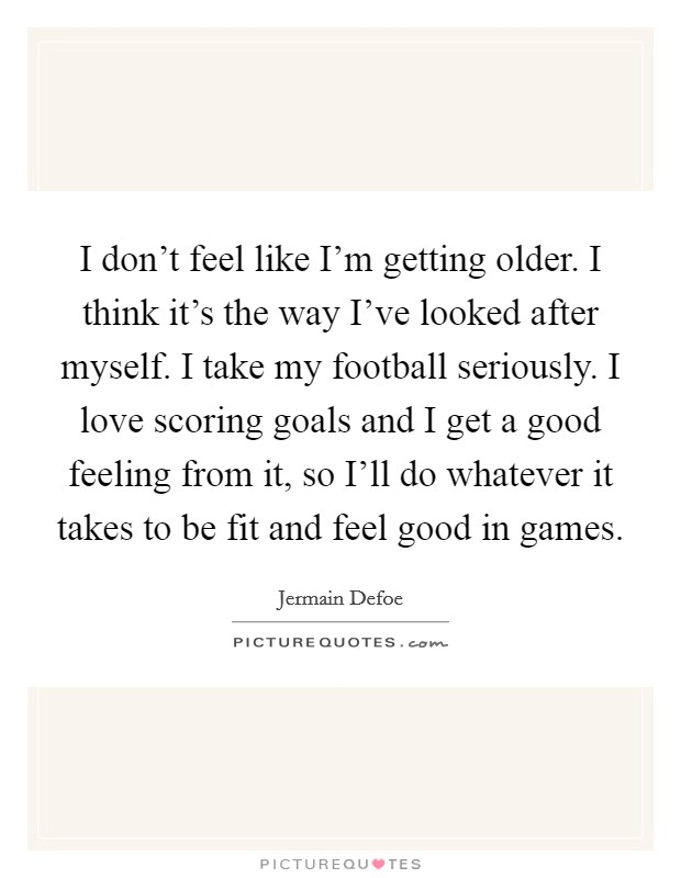 I don't feel like I'm getting older. I think it's the way I've looked after myself. I take my football seriously. I love scoring goals and I get a good feeling from it, so I'll do whatever it takes to be fit and feel good in games Picture Quote #1