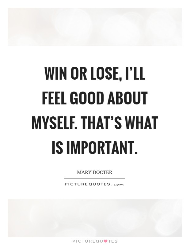 Win or lose, I'll feel good about myself. That's what is important Picture Quote #1