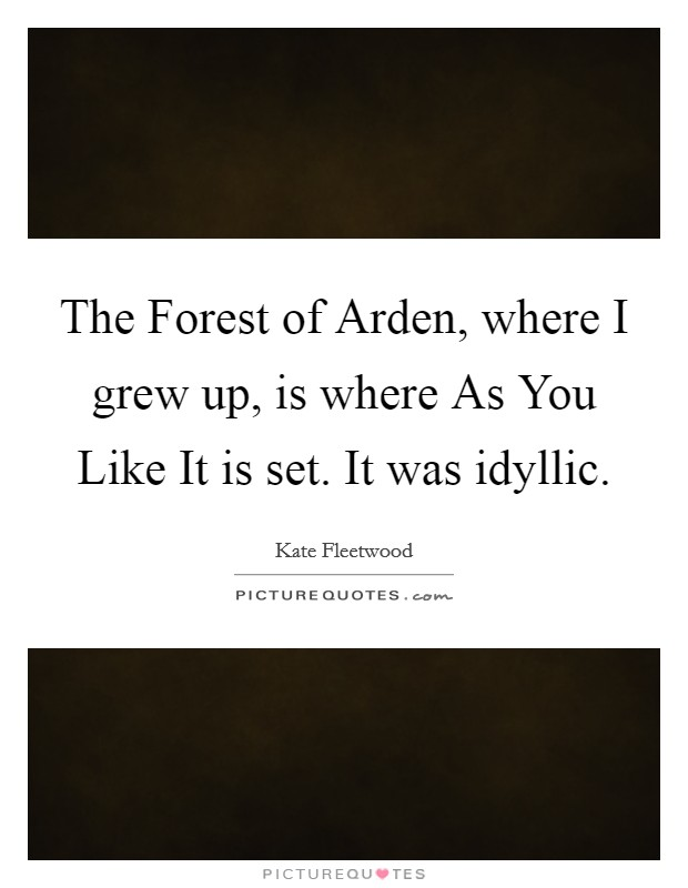 The Forest of Arden, where I grew up, is where As You Like It is set. It was idyllic Picture Quote #1
