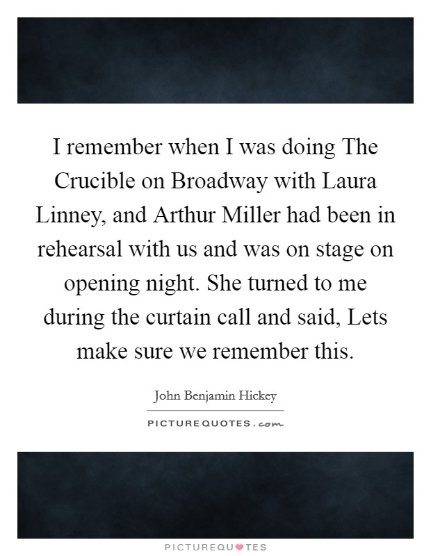 I remember when I was doing The Crucible on Broadway with Laura Linney, and Arthur Miller had been in rehearsal with us and was on stage on opening night. She turned to me during the curtain call and said, Lets make sure we remember this Picture Quote #1