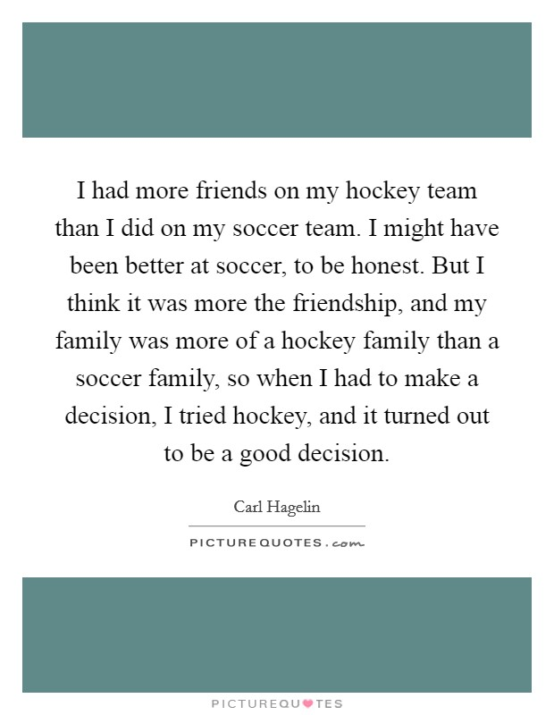 I had more friends on my hockey team than I did on my soccer team. I might have been better at soccer, to be honest. But I think it was more the friendship, and my family was more of a hockey family than a soccer family, so when I had to make a decision, I tried hockey, and it turned out to be a good decision Picture Quote #1