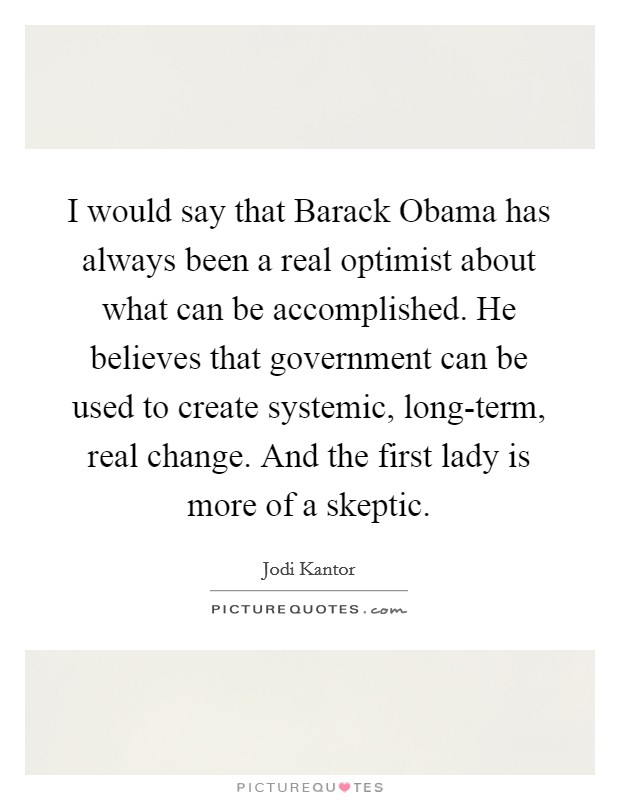 I would say that Barack Obama has always been a real optimist about what can be accomplished. He believes that government can be used to create systemic, long-term, real change. And the first lady is more of a skeptic Picture Quote #1