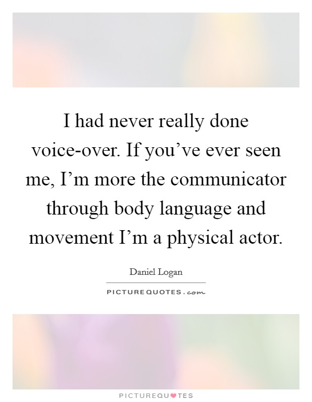 I had never really done voice-over. If you've ever seen me, I'm more the communicator through body language and movement I'm a physical actor Picture Quote #1