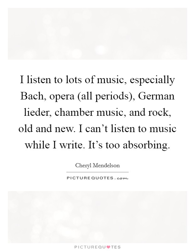 I listen to lots of music, especially Bach, opera (all periods), German lieder, chamber music, and rock, old and new. I can't listen to music while I write. It's too absorbing Picture Quote #1