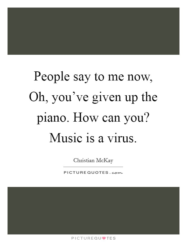 People say to me now, Oh, you've given up the piano. How can you? Music is a virus Picture Quote #1