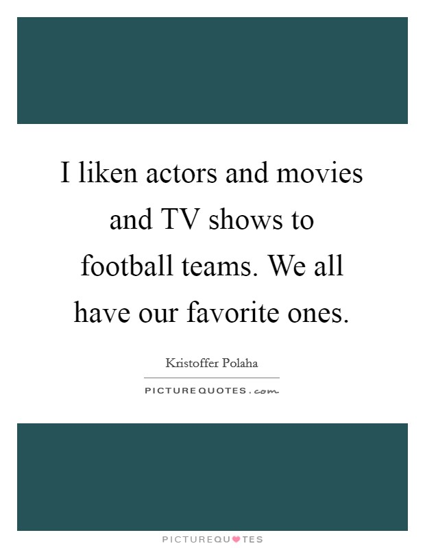 I liken actors and movies and TV shows to football teams. We all have our favorite ones Picture Quote #1
