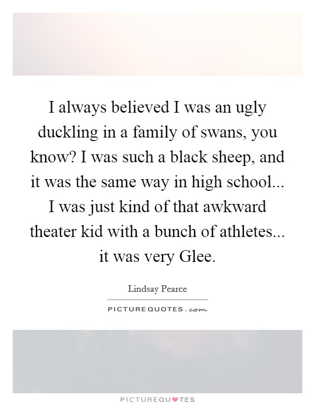 I always believed I was an ugly duckling in a family of swans, you know? I was such a black sheep, and it was the same way in high school... I was just kind of that awkward theater kid with a bunch of athletes... it was very Glee Picture Quote #1