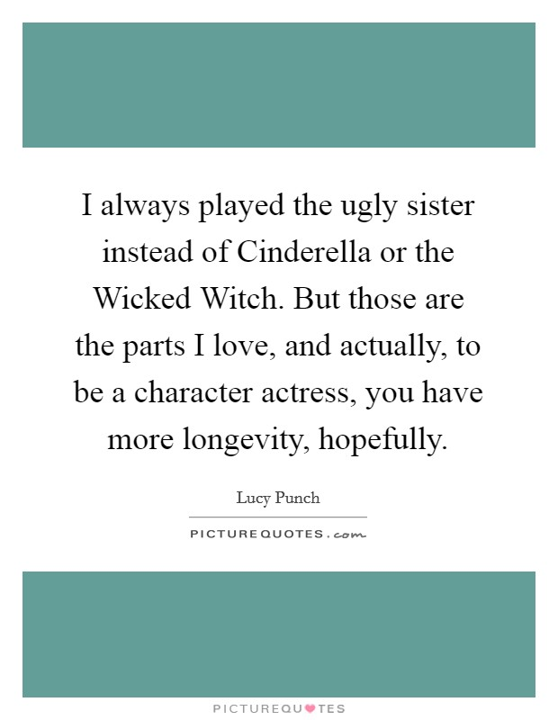 I always played the ugly sister instead of Cinderella or the Wicked Witch. But those are the parts I love, and actually, to be a character actress, you have more longevity, hopefully Picture Quote #1