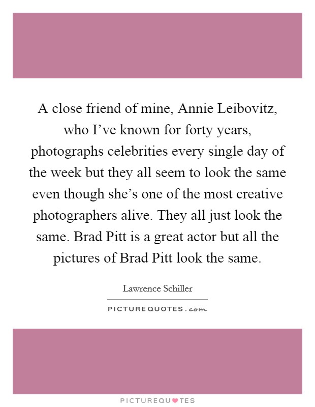 A close friend of mine, Annie Leibovitz, who I've known for forty years, photographs celebrities every single day of the week but they all seem to look the same even though she's one of the most creative photographers alive. They all just look the same. Brad Pitt is a great actor but all the pictures of Brad Pitt look the same Picture Quote #1