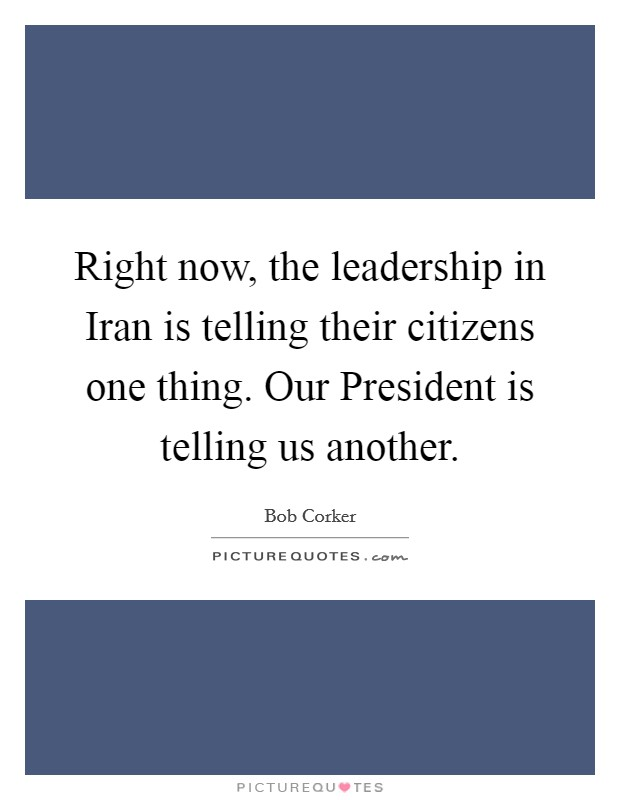 Right now, the leadership in Iran is telling their citizens one thing. Our President is telling us another Picture Quote #1